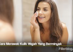 Tips Cara Merawat Kulit Wajah Yang Berminyak